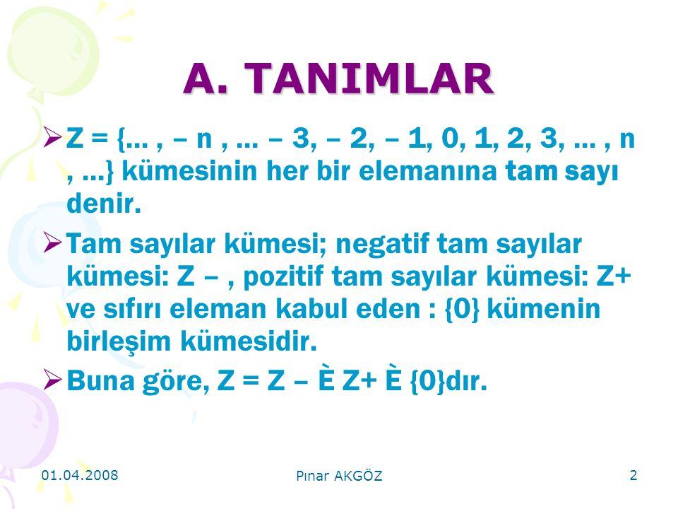 01.04.2008 Pınar AKGÖZ 2 A. TANIMLAR  Z = {..., – n,... – 3, – 2, – 1, 0, 1, 2, 3,..., n,...} kümesinin her bir elemanına tam sayı denir.  Tam sayıl