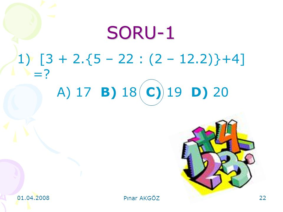 01.04.2008 Pınar AKGÖZ 22 SORU-1 1) [3 + 2.{5 – 22 : (2 – 12.2)}+4] =? A) 17 B) 18 C) 19 D) 20