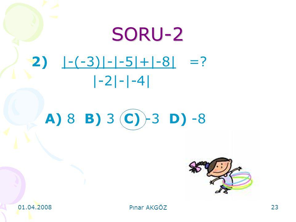 01.04.2008 Pınar AKGÖZ 23 SORU-2 2) |-(-3)|-|-5|+|-8| =? |-2|-|-4| A) 8 B) 3 C) -3 D) -8