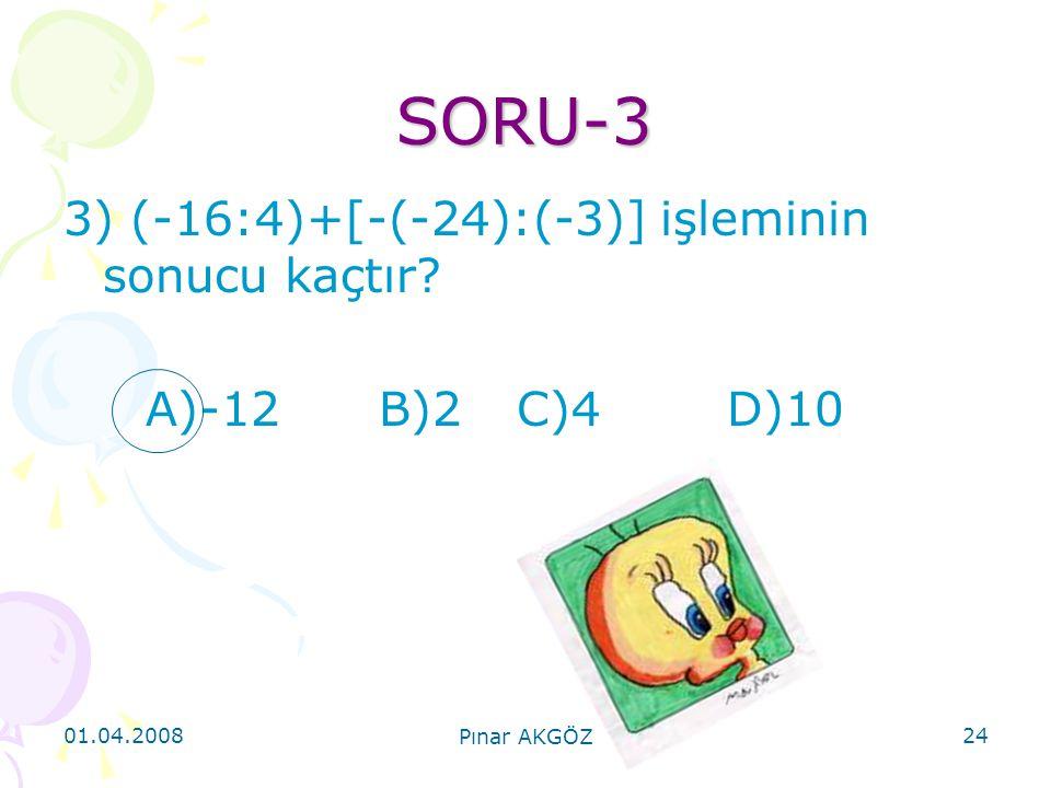 01.04.2008 Pınar AKGÖZ 24 SORU-3 3) (-16:4)+[-(-24):(-3)] işleminin sonucu kaçtır? A)-12B)2 C)4 D)10