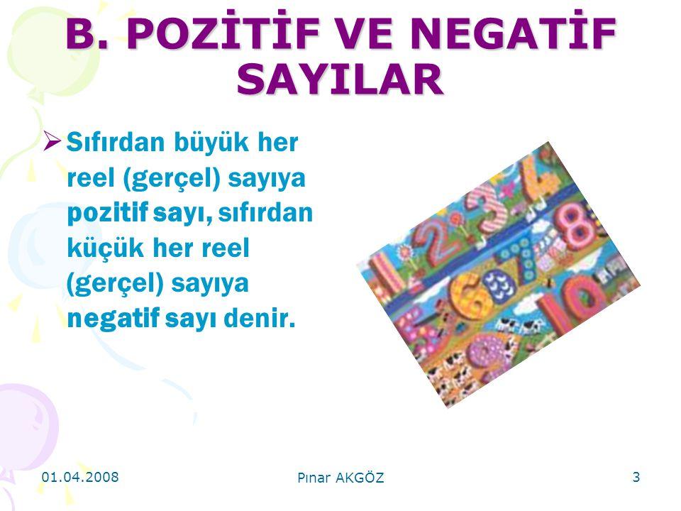 01.04.2008 Pınar AKGÖZ 3 B. POZİTİF VE NEGATİF SAYILAR  Sıfırdan büyük her reel (gerçel) sayıya pozitif sayı, sıfırdan küçük her reel (gerçel) sayıya