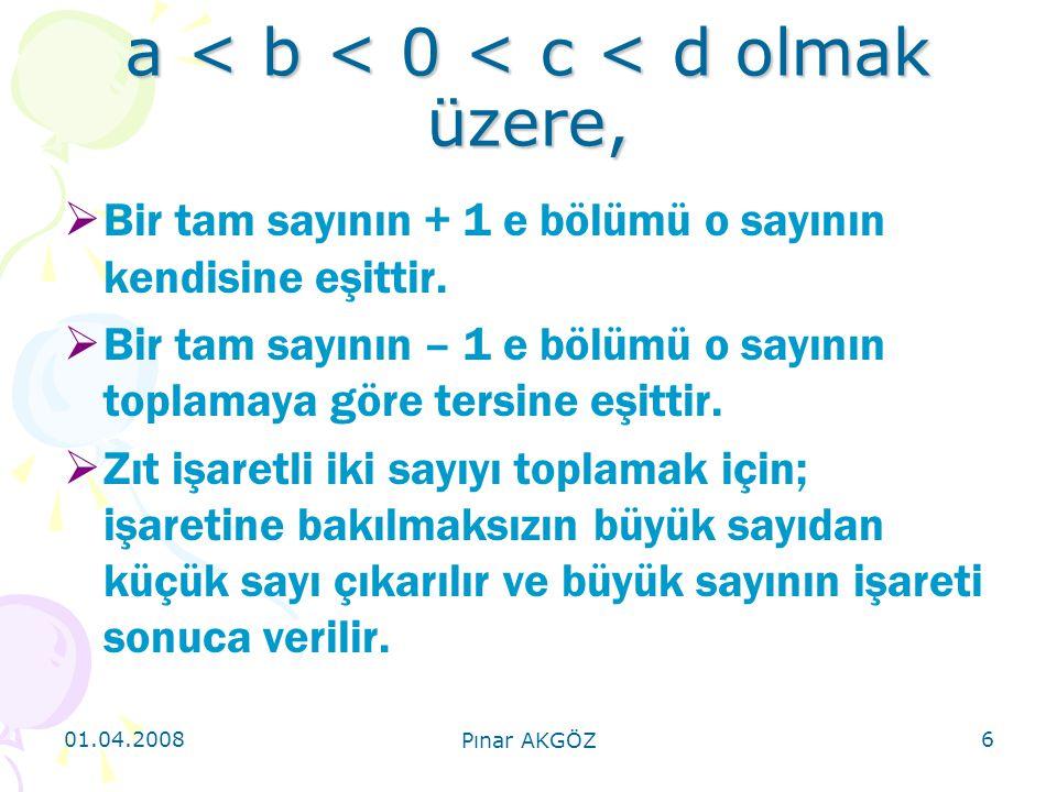 01.04.2008 Pınar AKGÖZ 6 a < b < 0 < c < d olmak üzere,  Bir tam sayının + 1 e bölümü o sayının kendisine eşittir.  Bir tam sayının – 1 e bölümü o s