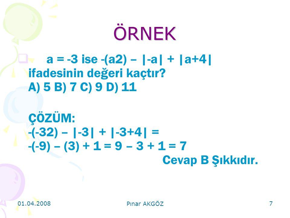 01.04.2008 Pınar AKGÖZ 7 ÖRNEK  a = -3 ise -(a2) – |-a| + |a+4| ifadesinin değeri kaçtır? A) 5 B) 7 C) 9 D) 11 ÇÖZÜM: -(-32) – |-3| + |-3+4| = -(-9)