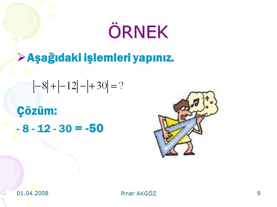 01.04.2008 Pınar AKGÖZ 9 ÖRNEK  Aşağıdaki işlemleri yapınız. Çözüm: - 8 - 12 - 30 = -50