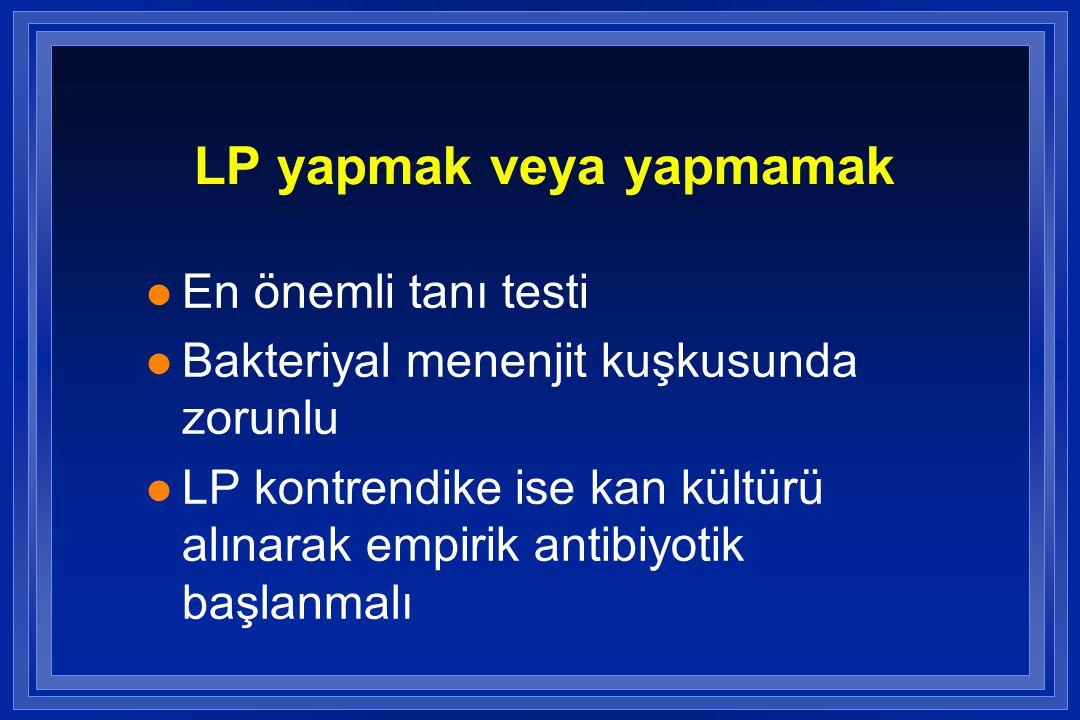 LP yapmak veya yapmamak l En önemli tanı testi l Bakteriyal menenjit kuşkusunda zorunlu l LP kontrendike ise kan kültürü alınarak empirik antibiyotik başlanmalı