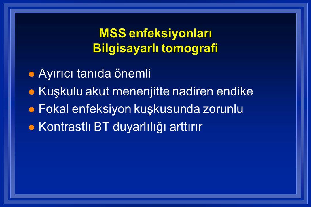 MSS enfeksiyonları Bilgisayarlı tomografi l Ayırıcı tanıda önemli l Kuşkulu akut menenjitte nadiren endike l Fokal enfeksiyon kuşkusunda zorunlu l Kontrastlı BT duyarlılığı arttırır