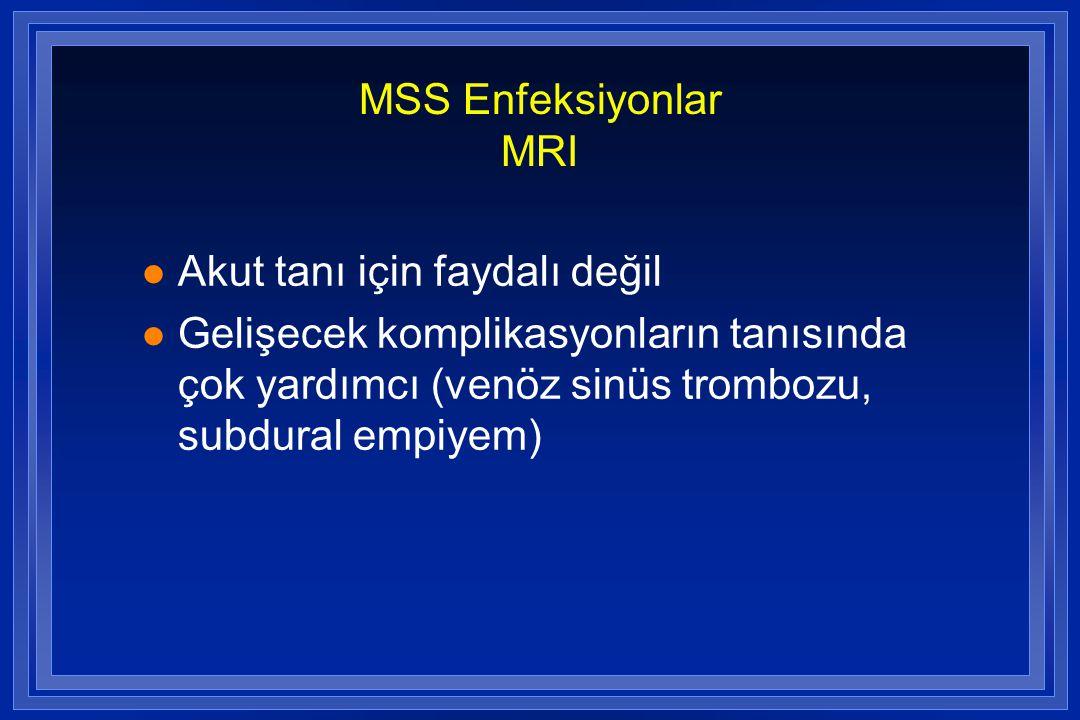MSS Enfeksiyonlar MRI l Akut tanı için faydalı değil l Gelişecek komplikasyonların tanısında çok yardımcı (venöz sinüs trombozu, subdural empiyem)