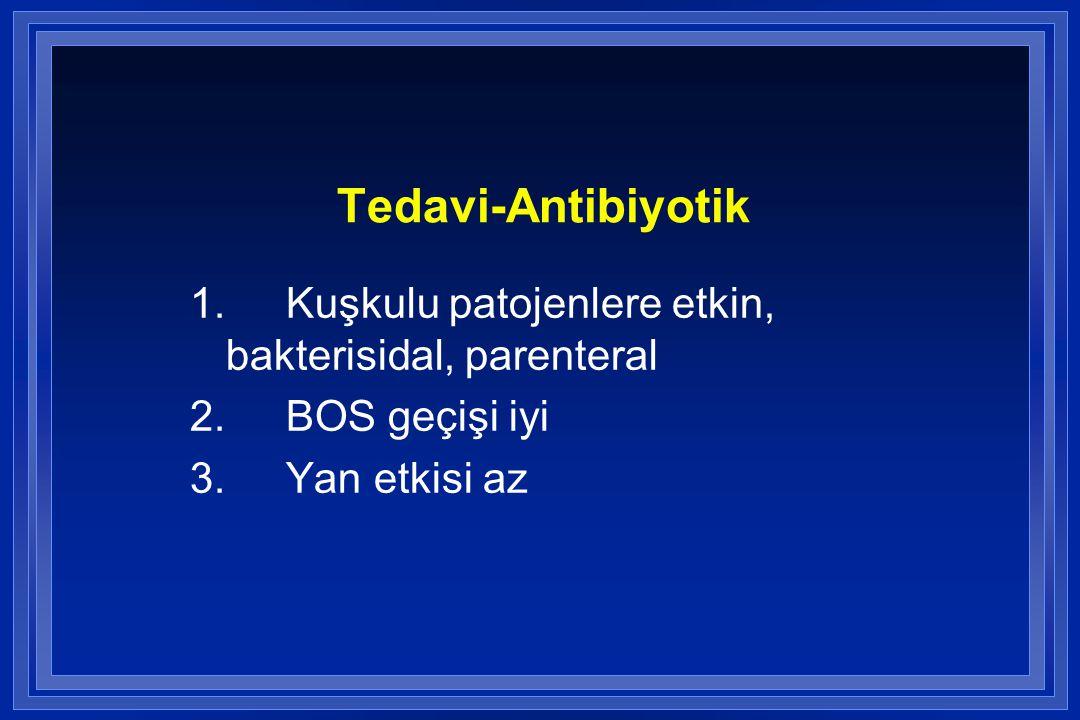 Tedavi-Antibiyotik 1.Kuşkulu patojenlere etkin, bakterisidal, parenteral 2.BOS geçişi iyi 3.Yan etkisi az