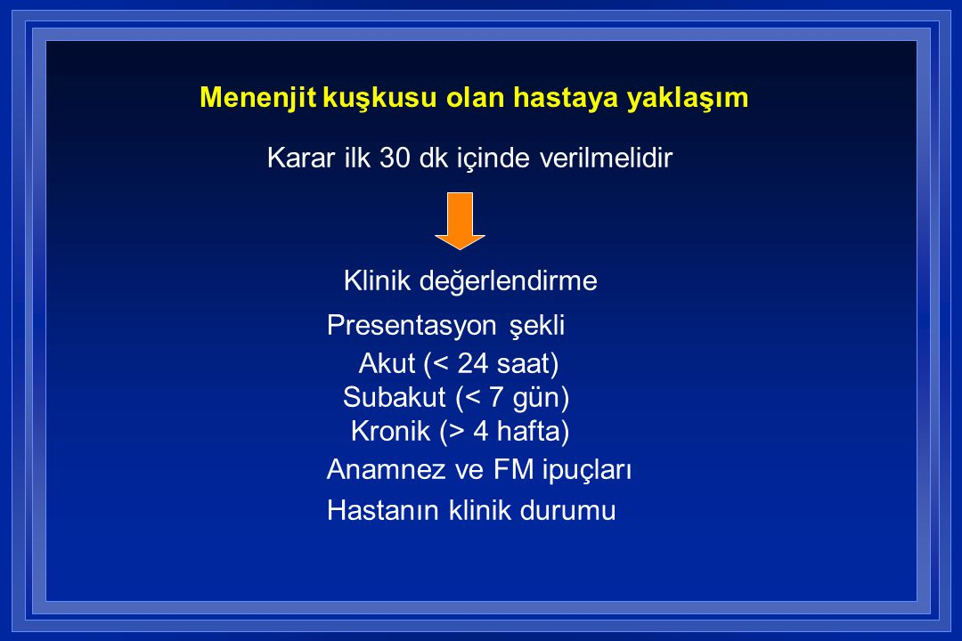 Menenjit kuşkusu olan hastaya yaklaşım Karar ilk 30 dk içinde verilmelidir Klinik değerlendirme Presentasyon şekli Akut (< 24 saat) Subakut (< 7 gün) Kronik (> 4 hafta) Anamnez ve FM ipuçları Hastanın klinik durumu