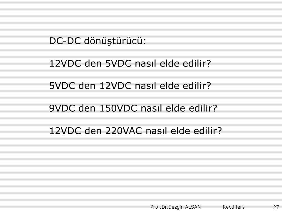 Prof.Dr.Sezgin ALSAN Rectifiers 27 DC-DC dönüştürücü: 12VDC den 5VDC nasıl elde edilir? 5VDC den 12VDC nasıl elde edilir? 9VDC den 150VDC nasıl elde e