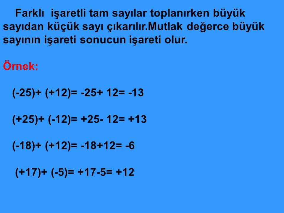 Farklı işaretli tam sayılar toplanırken büyük sayıdan küçük sayı çıkarılır.Mutlak değerce büyük sayının işareti sonucun işareti olur. Örnek: (-25)+ (+