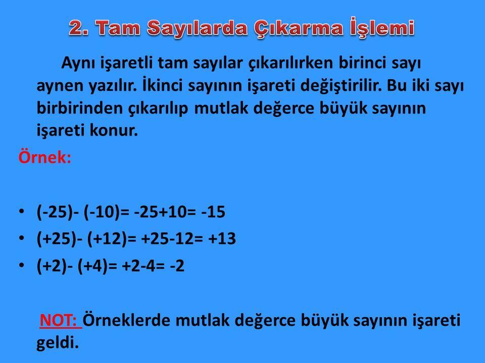 Aynı işaretli tam sayılar çıkarılırken birinci sayı aynen yazılır. İkinci sayının işareti değiştirilir. Bu iki sayı birbirinden çıkarılıp mutlak değer