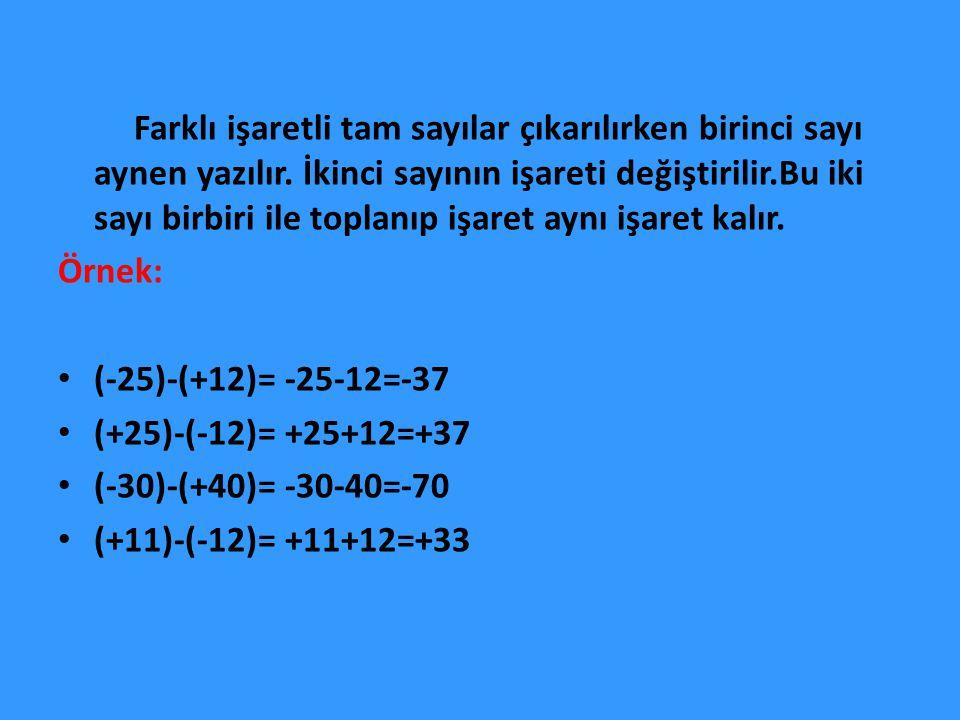 Farklı işaretli tam sayılar çıkarılırken birinci sayı aynen yazılır. İkinci sayının işareti değiştirilir.Bu iki sayı birbiri ile toplanıp işaret aynı