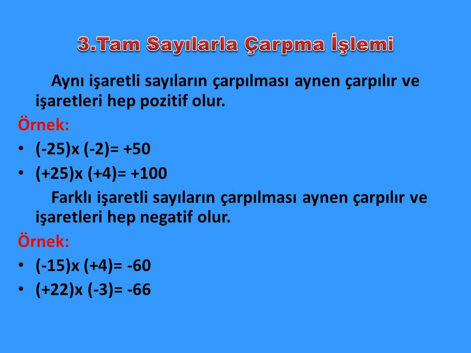 Aynı işaretli sayıların çarpılması aynen çarpılır ve işaretleri hep pozitif olur. Örnek: (-25)x (-2)= +50 (+25)x (+4)= +100 Farklı işaretli sayıların
