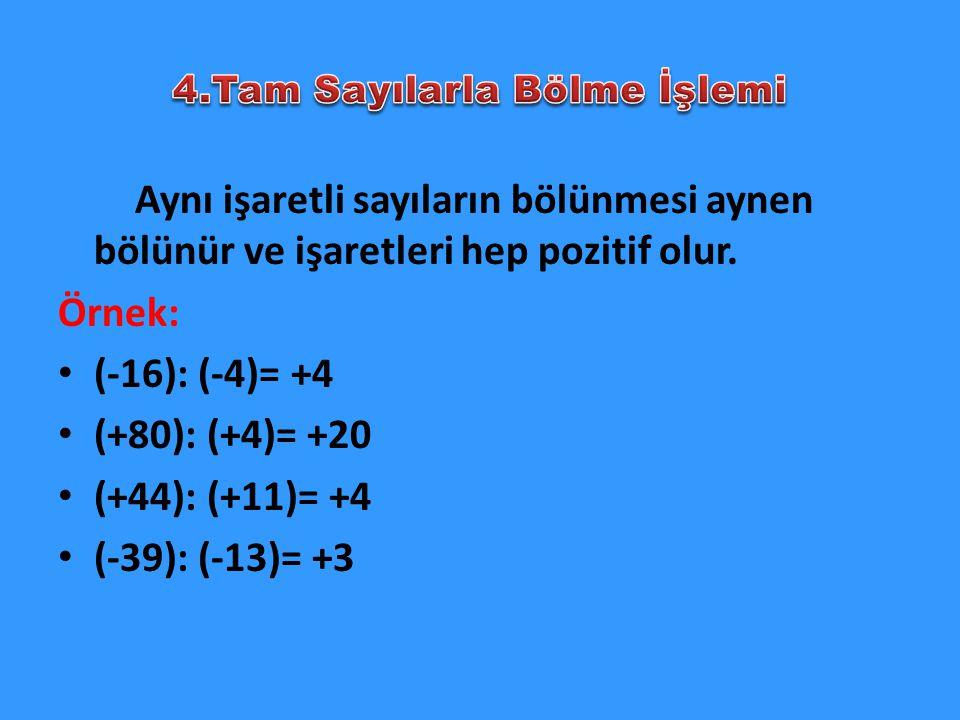 Aynı işaretli sayıların bölünmesi aynen bölünür ve işaretleri hep pozitif olur. Örnek: (-16): (-4)= +4 (+80): (+4)= +20 (+44): (+11)= +4 (-39): (-13)=