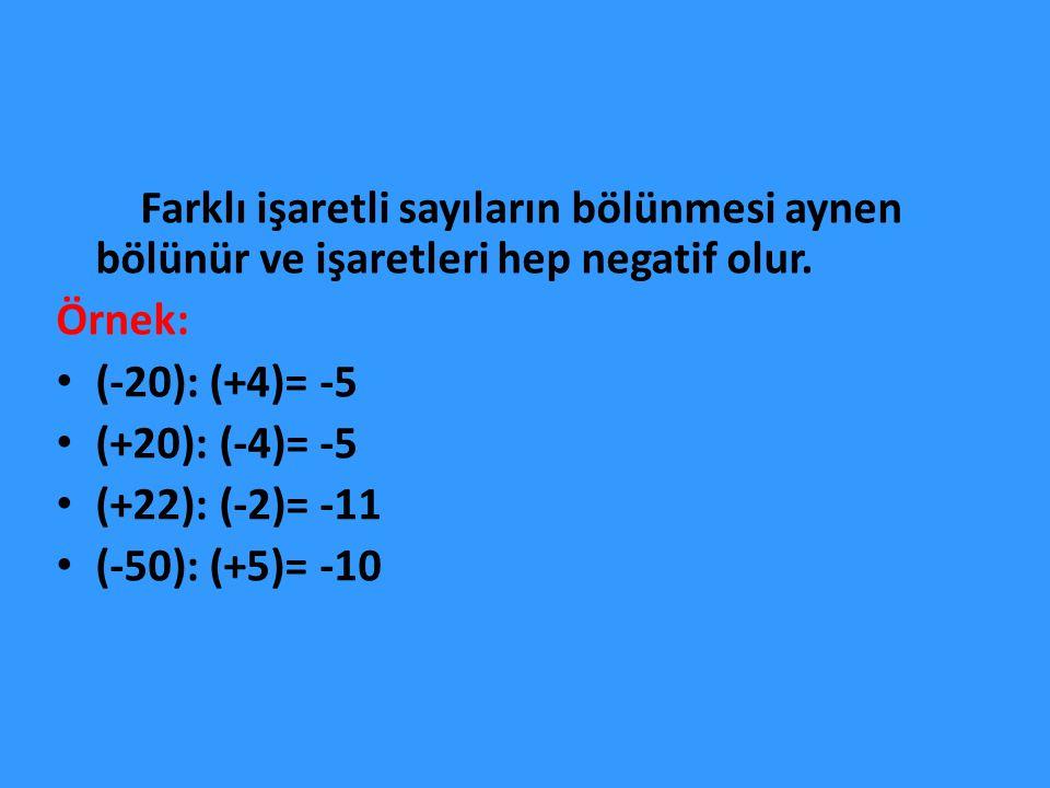 Farklı işaretli sayıların bölünmesi aynen bölünür ve işaretleri hep negatif olur. Örnek: (-20): (+4)= -5 (+20): (-4)= -5 (+22): (-2)= -11 (-50): (+5)=