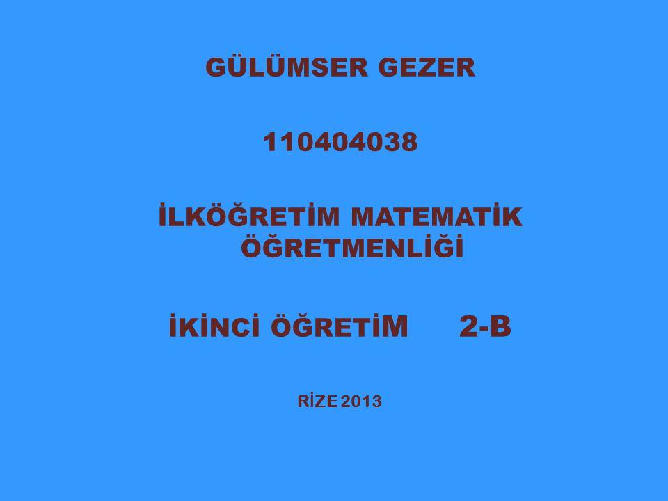 GÜLÜMSER GEZER 110404038 İLKÖĞRETİM MATEMATİK ÖĞRETMENLİĞİ İKİNCİ ÖĞRETİ M 2-B R İ ZE 2013