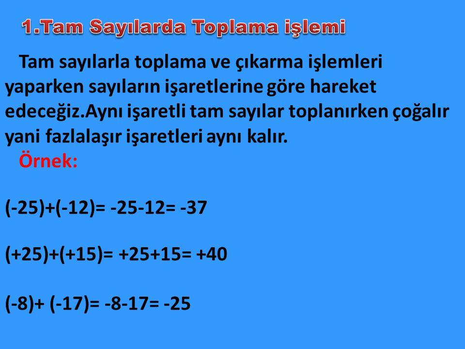 Tam sayılarla toplama ve çıkarma işlemleri yaparken sayıların işaretlerine göre hareket edeceğiz.Aynı işaretli tam sayılar toplanırken çoğalır yani fa