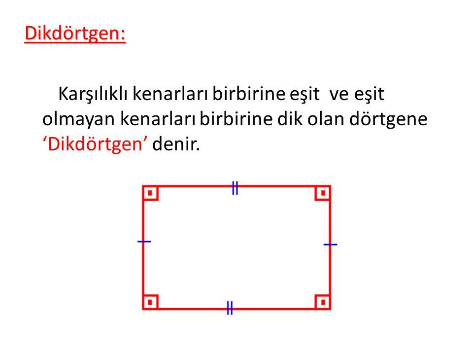 Dikdörtgen: Karşılıklı kenarları birbirine eşit ve eşit olmayan kenarları birbirine dik olan dörtgene 'Dikdörtgen' denir.