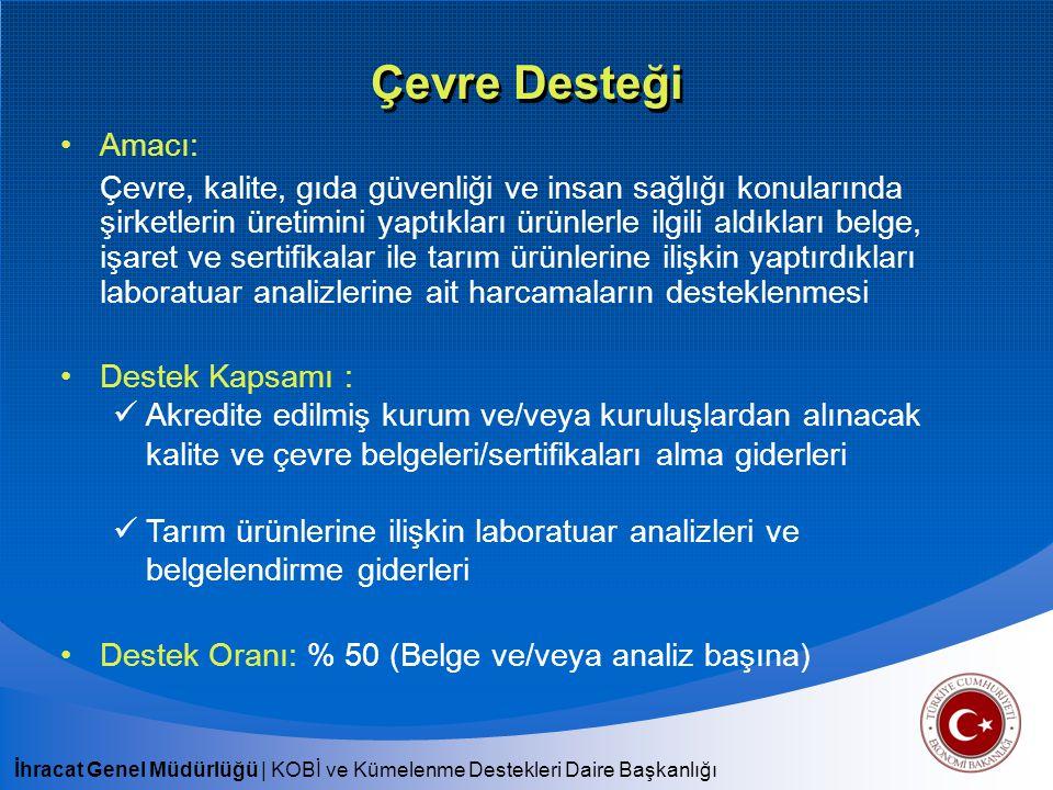İhracat Genel Müdürlüğü   KOBİ ve Kümelenme Destekleri Daire Başkanlığı Çevre Desteği Başvuru Mercii: İhracatçı Birlikleri Hedef Kitle: Türkiye'de sınai/ticari faaliyette bulunan şirketler, tarım şirketleri, yazılım şirketleri, DTSŞ, SDŞ Müşavirlik Onayı: Yurt dışından alınan belgeler Başvuru Süresi: Belge düzenleniş tarihinden itibaren en geç 6 ay içerisinde üyesi olunan İBGS'ye başvuru yapılmalıdır.