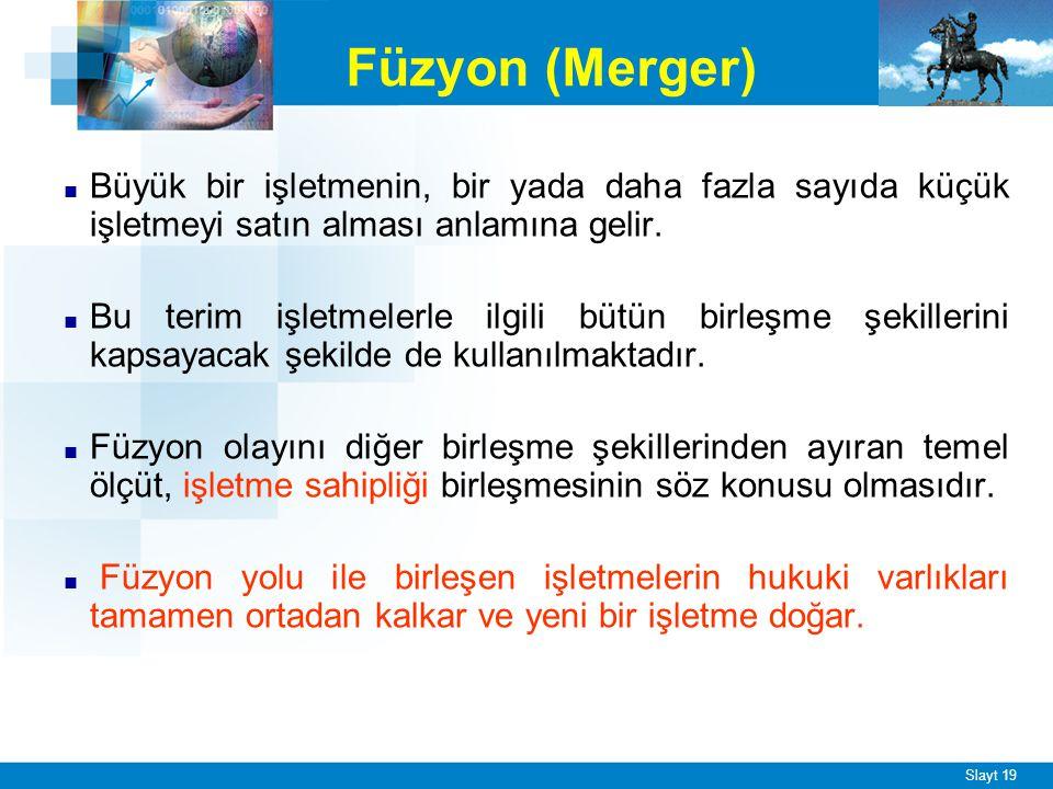 Slayt 19 Füzyon (Merger) ■ Büyük bir işletmenin, bir yada daha fazla sayıda küçük işletmeyi satın alması anlamına gelir. ■ Bu terim işletmelerle ilgil