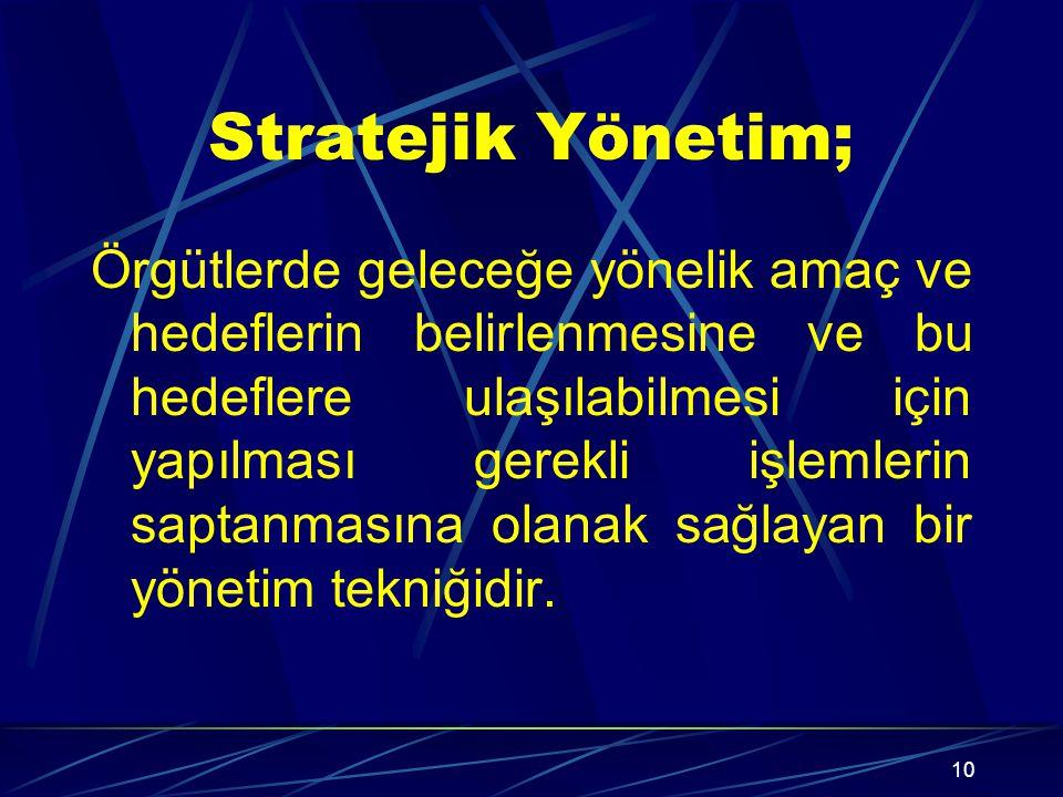 10 Stratejik Yönetim; Örgütlerde geleceğe yönelik amaç ve hedeflerin belirlenmesine ve bu hedeflere ulaşılabilmesi için yapılması gerekli işlemlerin saptanmasına olanak sağlayan bir yönetim tekniğidir.