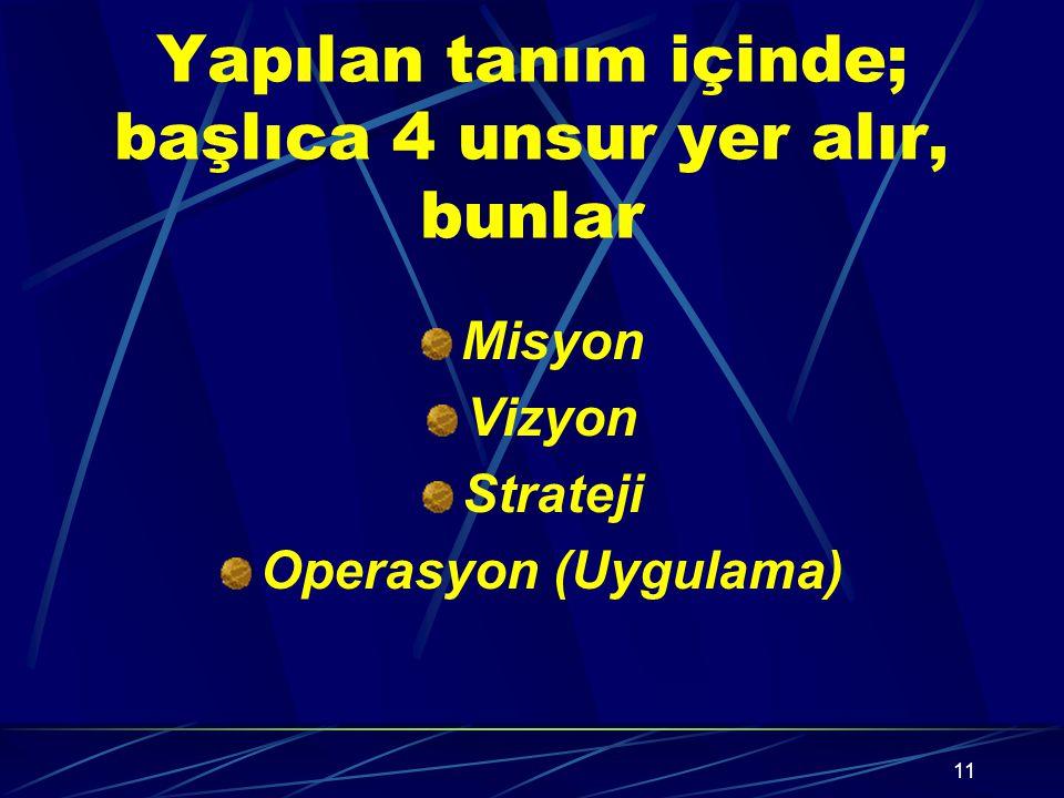 11 Yapılan tanım içinde; başlıca 4 unsur yer alır, bunlar Misyon Vizyon Strateji Operasyon (Uygulama)