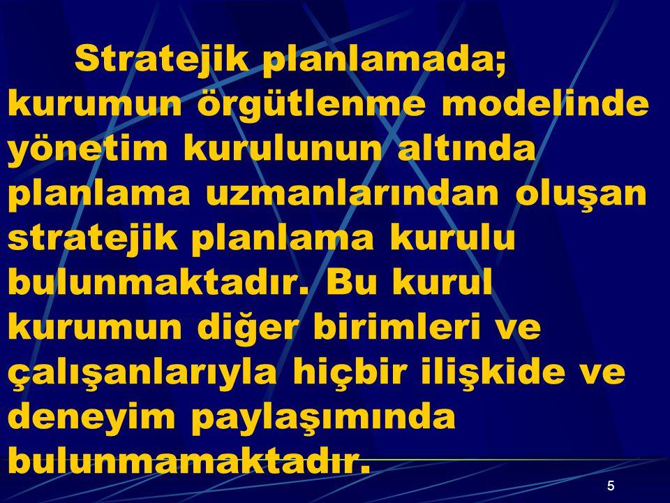 5 Stratejik planlamada; kurumun örgütlenme modelinde yönetim kurulunun altında planlama uzmanlarından oluşan stratejik planlama kurulu bulunmaktadır.