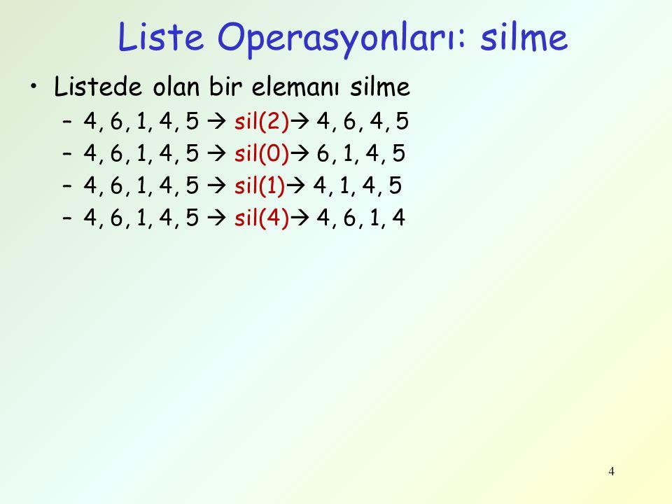 4 Liste Operasyonları: silme Listede olan bir elemanı silme –4, 6, 1, 4, 5  sil(2)  4, 6, 4, 5 –4, 6, 1, 4, 5  sil(0)  6, 1, 4, 5 –4, 6, 1, 4, 5 