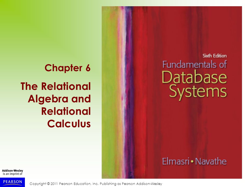 Copyright © 2011 Pearson Education, Inc. Publishing as Pearson Addison-Wesley Chapter 6 The Relational Algebra and Relational Calculus