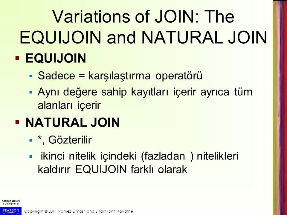 Copyright © 2011 Ramez Elmasri and Shamkant Navathe Variations of JOIN: The EQUIJOIN and NATURAL JOIN  EQUIJOIN  Sadece = karşılaştırma operatörü 