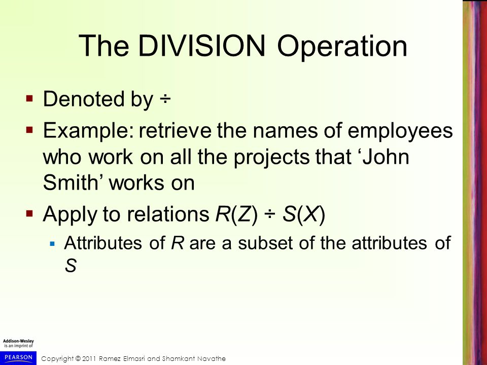 Copyright © 2011 Ramez Elmasri and Shamkant Navathe The DIVISION Operation  Denoted by ÷  Example: retrieve the names of employees who work on all t