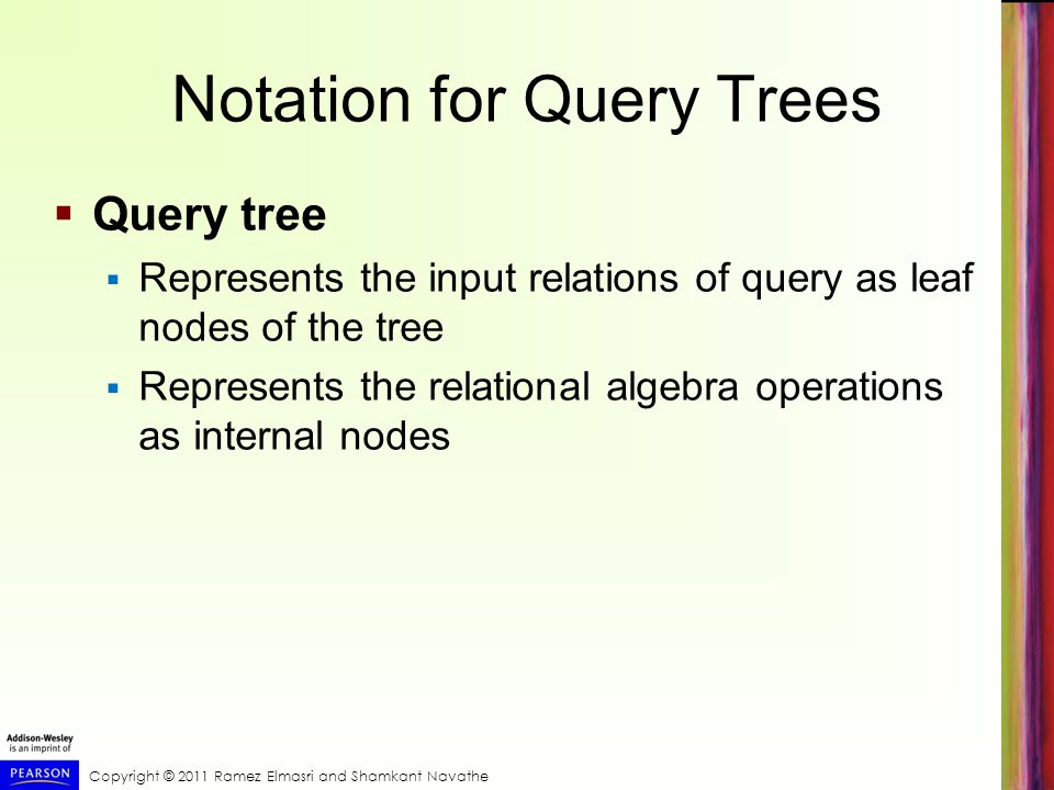 Copyright © 2011 Ramez Elmasri and Shamkant Navathe Notation for Query Trees  Query tree  Represents the input relations of query as leaf nodes of t