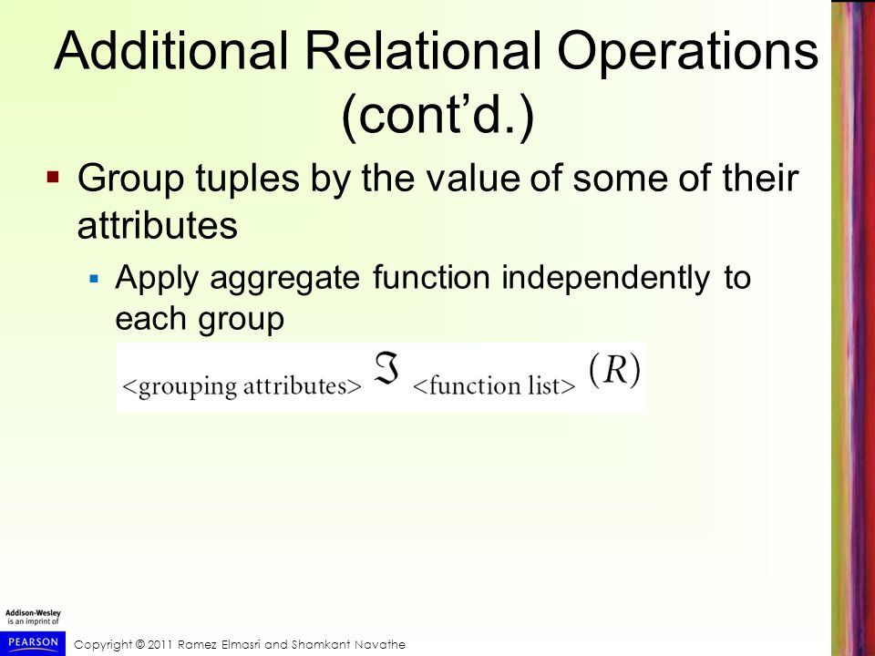 Copyright © 2011 Ramez Elmasri and Shamkant Navathe Additional Relational Operations (cont'd.)  Group tuples by the value of some of their attributes