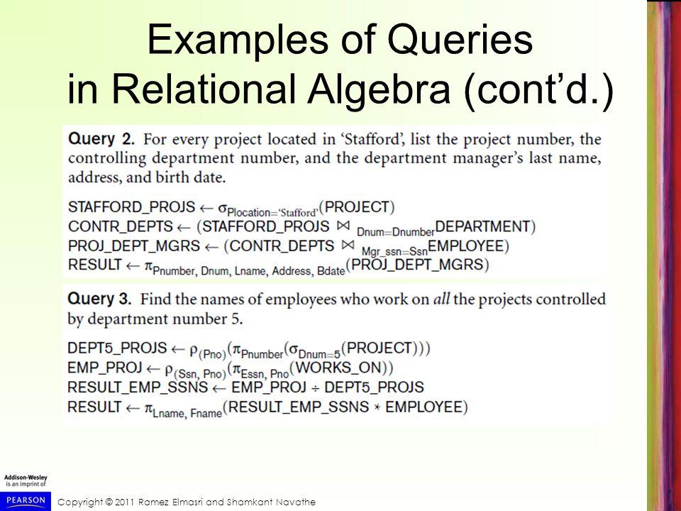 Copyright © 2011 Ramez Elmasri and Shamkant Navathe Examples of Queries in Relational Algebra (cont'd.)