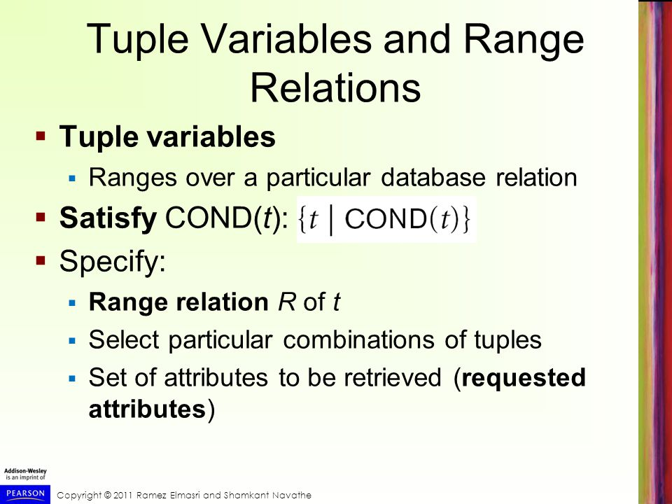 Copyright © 2011 Ramez Elmasri and Shamkant Navathe Tuple Variables and Range Relations  Tuple variables  Ranges over a particular database relation
