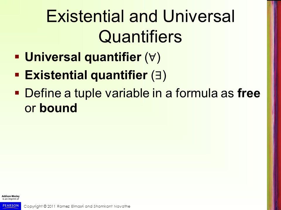 Copyright © 2011 Ramez Elmasri and Shamkant Navathe Existential and Universal Quantifiers  Universal quantifier ( ∀ )  Existential quantifier ( ∃ )