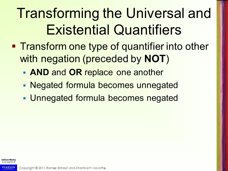 Copyright © 2011 Ramez Elmasri and Shamkant Navathe Transforming the Universal and Existential Quantifiers  Transform one type of quantifier into oth