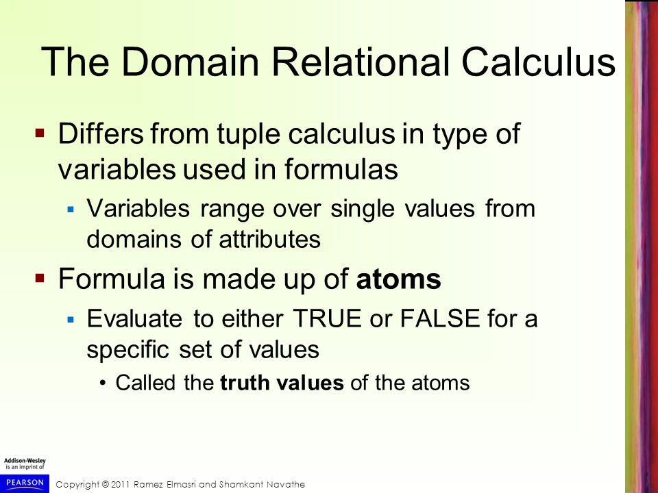 Copyright © 2011 Ramez Elmasri and Shamkant Navathe The Domain Relational Calculus  Differs from tuple calculus in type of variables used in formulas