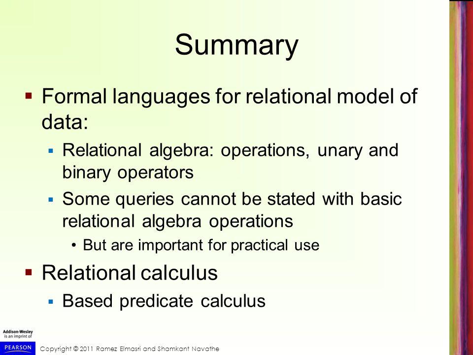 Copyright © 2011 Ramez Elmasri and Shamkant Navathe Summary  Formal languages for relational model of data:  Relational algebra: operations, unary a