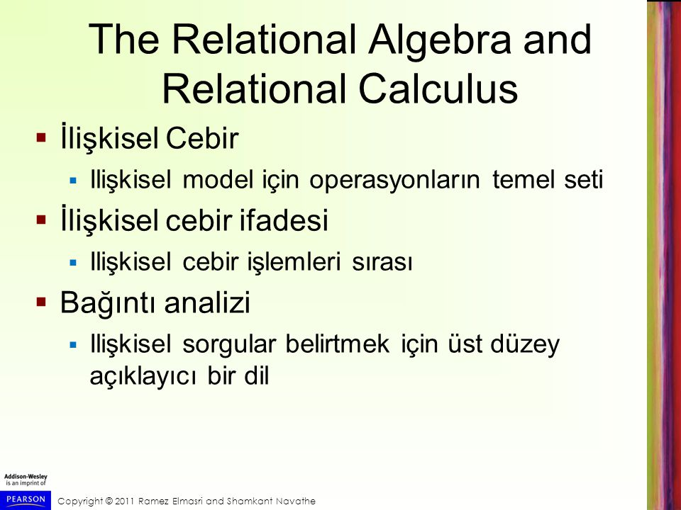 Copyright © 2011 Ramez Elmasri and Shamkant Navathe Expressions and Formulas in Tuple Relational Calculus  General expression of tuple relational calculus is of the form:  Truth value of an atom  Evaluates to either TRUE or FALSE for a specific combination of tuples  Formula (Boolean condition)  Made up of one or more atoms connected via logical operators AND, OR, and NOT