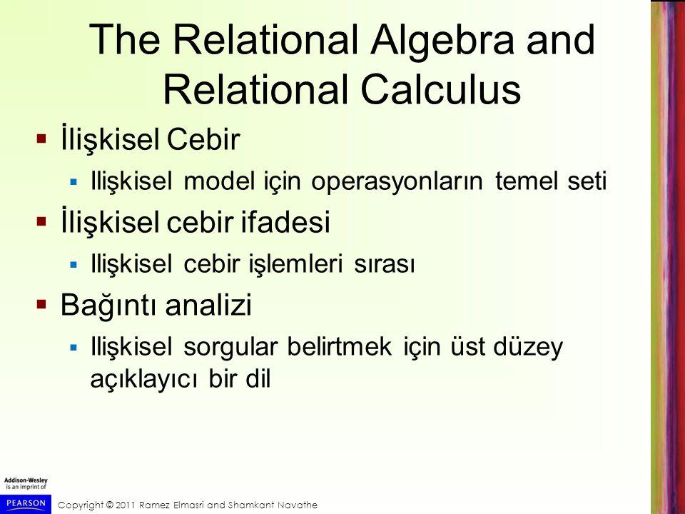 Copyright © 2011 Ramez Elmasri and Shamkant Navathe The Relational Algebra and Relational Calculus  İlişkisel Cebir  Ilişkisel model için operasyonl