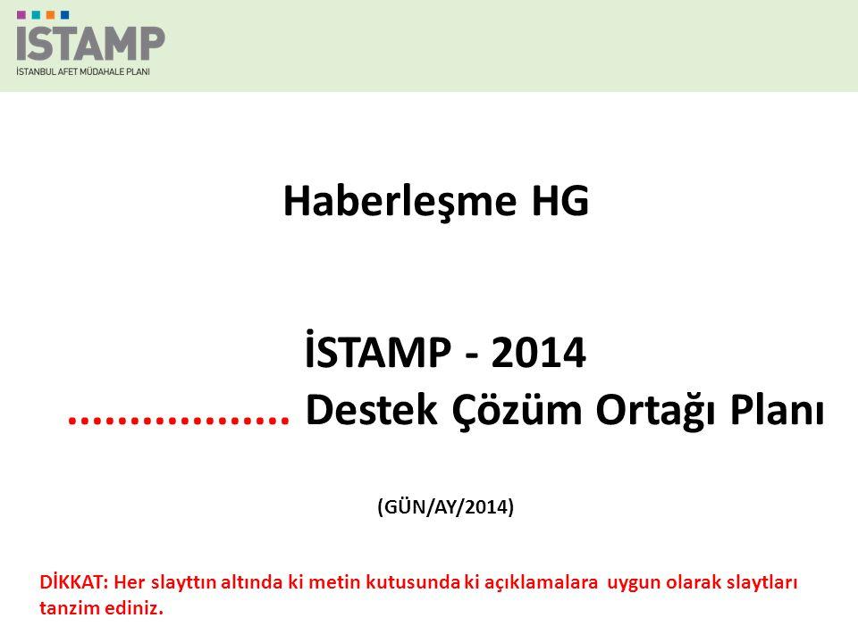İSTAMP - 2014.................. Destek Çözüm Ortağı Planı (GÜN/AY/2014) Haberleşme HG DİKKAT: Her slayttın altında ki metin kutusunda ki açıklamalara