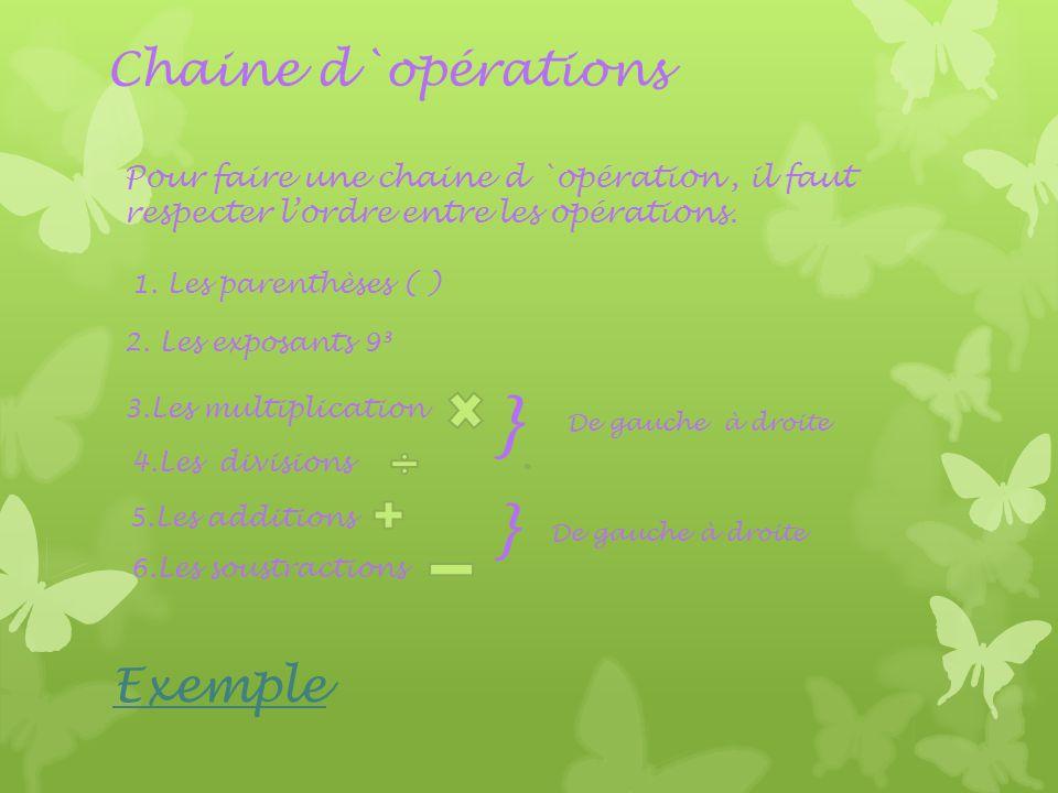 Chaine d`opérations Pour faire une chaine d `opération, il faut respecter l'ordre entre les opérations. 1. Les parenthèses ( ) 2. Les exposants 9³ 3.L