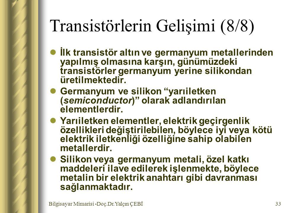 Bilgisayar Mimarisi -Doç.Dr.Yalçın ÇEBİ33 Transistörlerin Gelişimi (8/8) İlk transistör altın ve germanyum metallerinden yapılmış olmasına karşın, gün