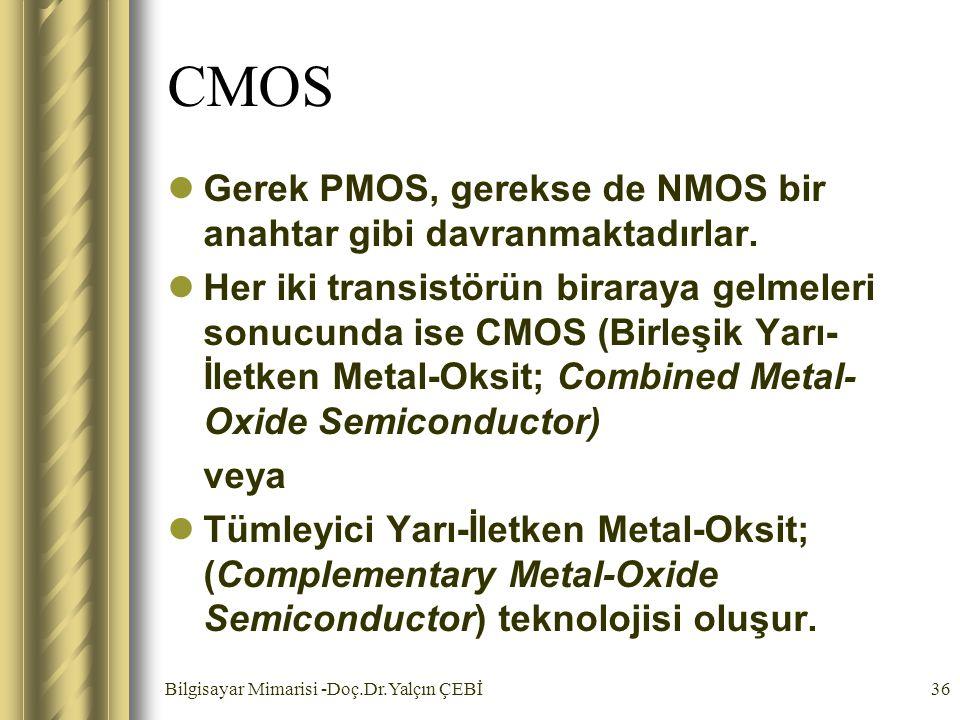 Bilgisayar Mimarisi -Doç.Dr.Yalçın ÇEBİ36 CMOS Gerek PMOS, gerekse de NMOS bir anahtar gibi davranmaktadırlar. Her iki transistörün biraraya gelmeleri