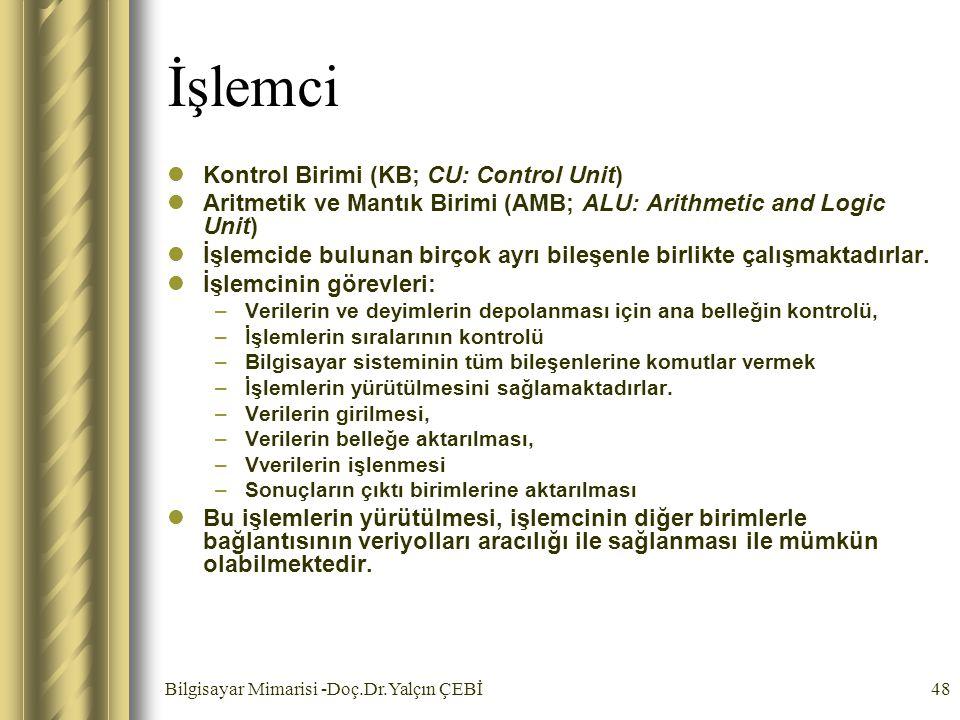 Bilgisayar Mimarisi -Doç.Dr.Yalçın ÇEBİ48 İşlemci Kontrol Birimi (KB; CU: Control Unit) Aritmetik ve Mantık Birimi (AMB; ALU: Arithmetic and Logic Uni
