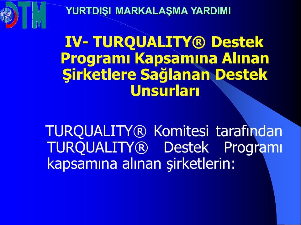- IV- TURQUALITY® Destek Programı Kapsamına Alınan Şirketlere Sağlanan Destek Unsurları TURQUALITY® Komitesi tarafından TURQUALITY® Destek Programı ka