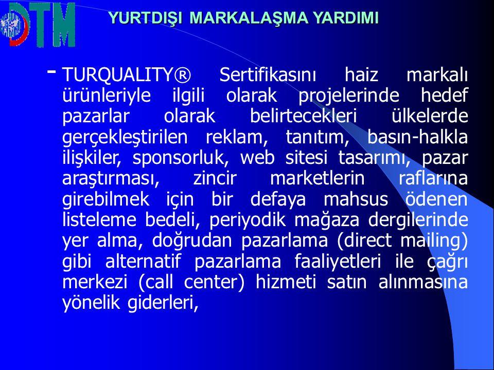 - TURQUALITY® Sertifikasını haiz markalı ürünleriyle ilgili olarak projelerinde hedef pazarlar olarak belirtecekleri ülkelerde gerçekleştirilen reklam