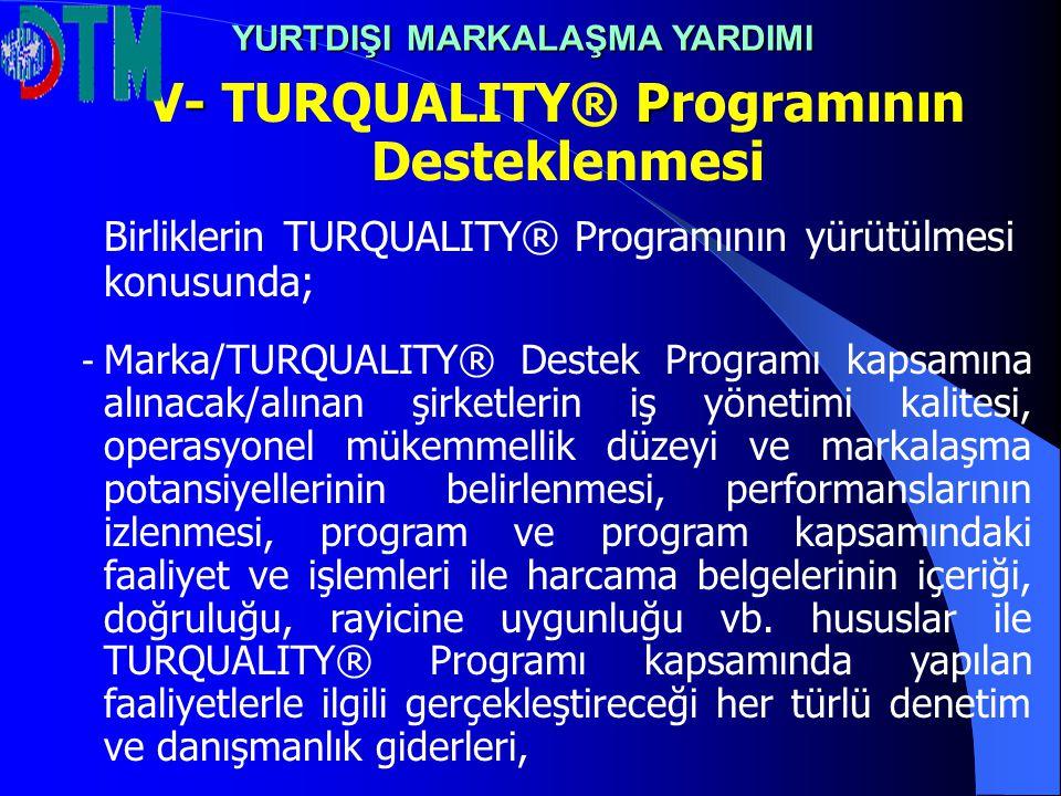 - P V- TURQUALITY® Programının Desteklenmesi Birliklerin TURQUALITY® Programının yürütülmesi konusunda; - Marka/TURQUALITY® Destek Programı kapsamına